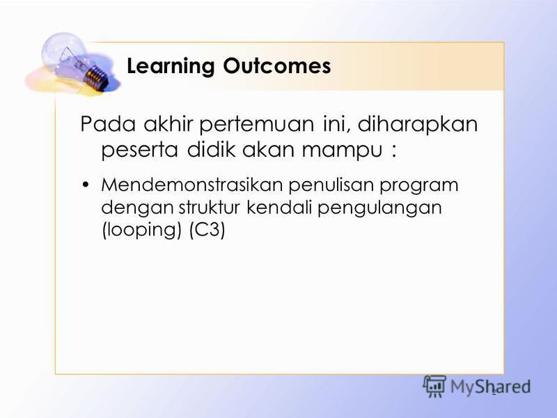 Learning Outcomes Pada akhir pertemuan ini, diharapkan peserta didik akan mampu : Mendemonstrasikan penulisan program dengan struktur kendali pengulangan (looping) (C3) 2
