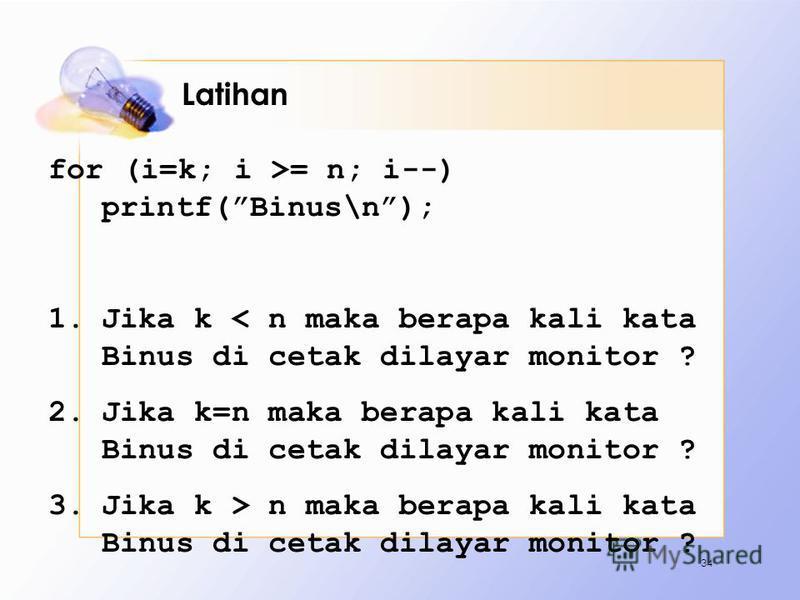 Latihan for (i=k; i >= n; i--) printf(Binus\n); 1.Jika k < n maka berapa kali kata Binus di cetak dilayar monitor ? 2.Jika k=n maka berapa kali kata Binus di cetak dilayar monitor ? 3.Jika k > n maka berapa kali kata Binus di cetak dilayar monitor ?