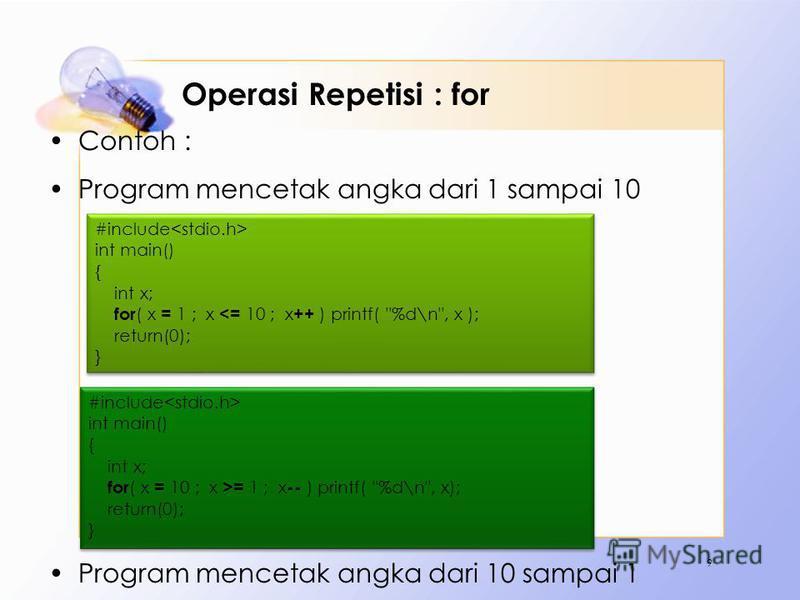 Operasi Repetisi : for Contoh : Program mencetak angka dari 1 sampai 10 Program mencetak angka dari 10 sampai 1 9 #include int main() { int x; for ( x = 1 ; x <= 10 ; x ++ ) printf(