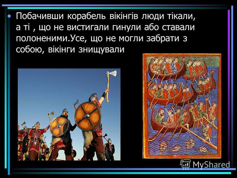 Побачивши корабель вікінгів люди тікали, а ті, що не вистигали гинули або ставали полоненими.Усе, що не могли забрати з собою, вікінги знищували