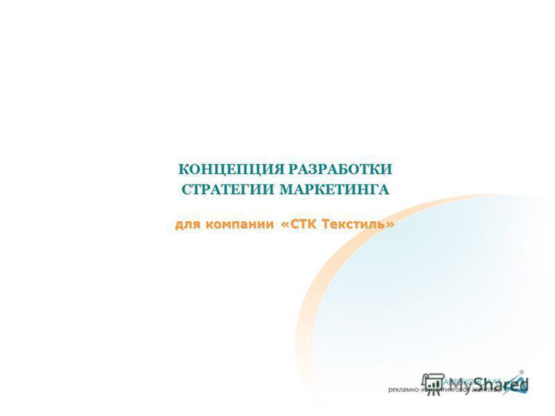 КОНЦЕПЦИЯ РАЗРАБОТКИ СТРАТЕГИИ МАРКЕТИНГА для компании «СТК Текстиль»