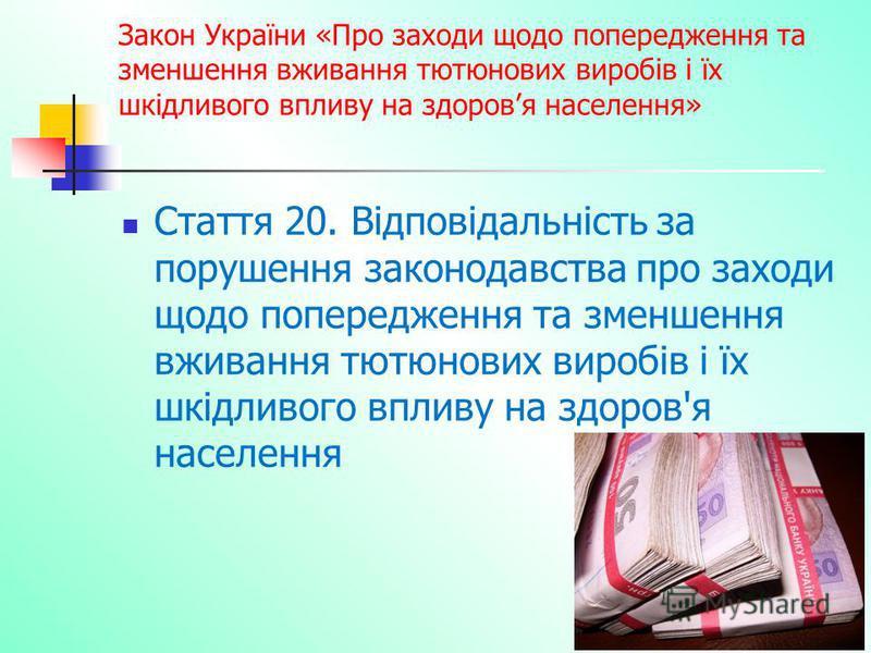 Закон України «Про заходи щодо попередження та зменшення вживання тютюнових виробів і їх шкідливого впливу на здоровя населення» Стаття 20. Відповідальність за порушення законодавства про заходи щодо попередження та зменшення вживання тютюнових вироб