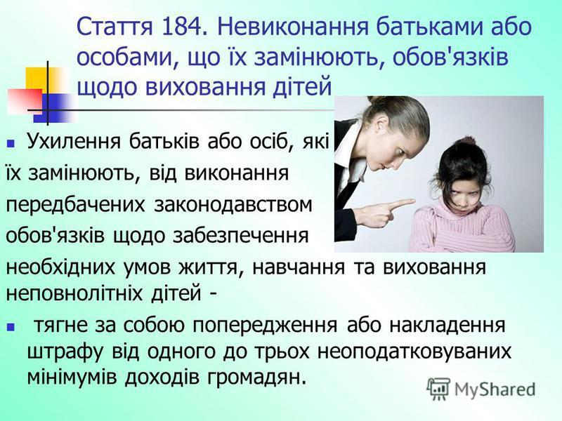 Стаття 184. Невиконання батьками або особами, що їх замінюють, обов'язків щодо виховання дітей Ухилення батьків або осіб, які їх замінюють, від виконання передбачених законодавством обов'язків щодо забезпечення необхідних умов життя, навчання та вихо
