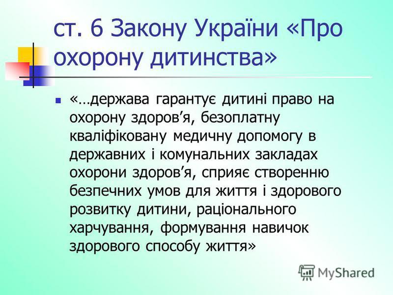 ст. 6 Закону України «Про охорону дитинства» «…держава гарантує дитині право на охорону здоровя, безоплатну кваліфіковану медичну допомогу в державних і комунальних закладах охорони здоровя, сприяє створенню безпечних умов для життя і здорового розви