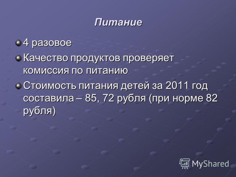 Питание 4 разовое Качество продуктов проверяет комиссия по питанию Стоимость питания детей за 2011 год составила – 85, 72 рубля (при норме 82 рубля)