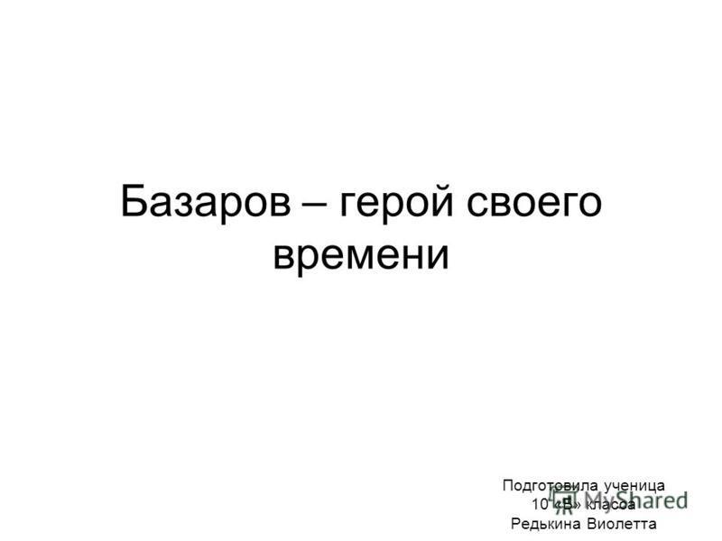 Базаров – герой своего времени Подготовила ученица 10 «Б» класса Редькина Виолетта