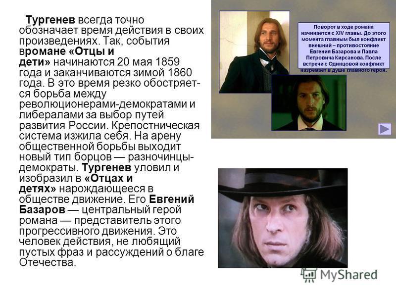 Тургенев всегда точно обозначает время действия в своих произведениях. Так, события в романе «Отцы и дети» начинаются 20 мая 1859 года и заканчиваются зимой 1860 года. В это время резко обостряет ся борьба между революционерами-демократами и либера
