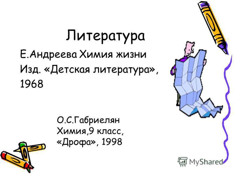 Литература Е.Андреева Химия жизни Изд. «Детская литература», 1968 О.С.Габриелян Химия,9 класс, «Дрофа», 1998