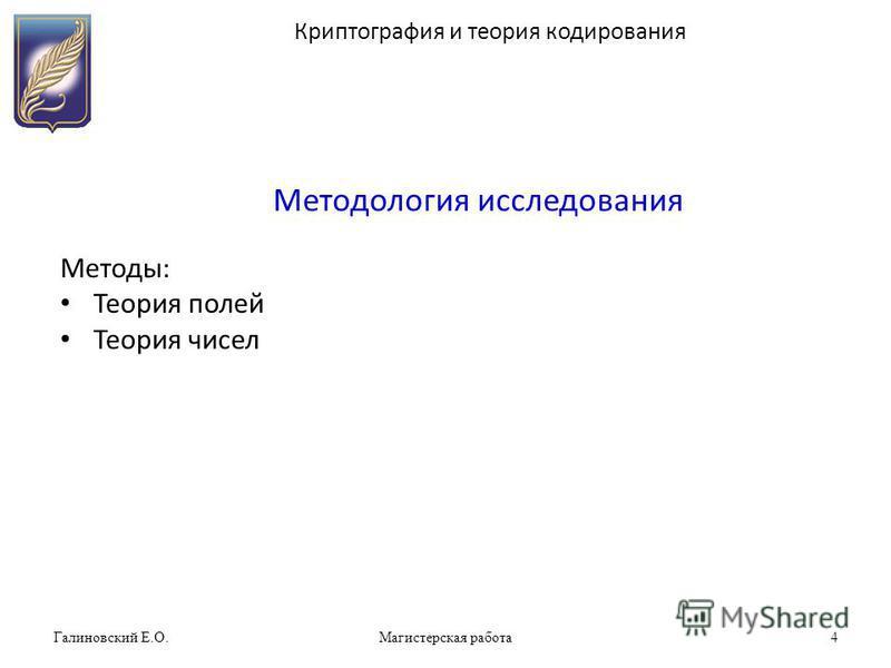 Галиновский Е.О.Магистерская работа 4 Методология исследования Методы: Теория полей Теория чисел Криптография и теория кодирования