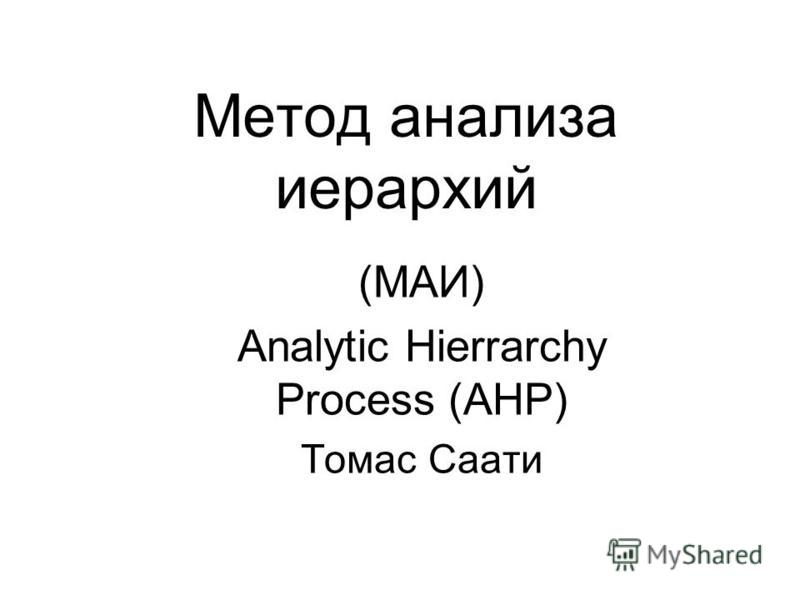 Метод анализа иерархий (МАИ) Analytic Hierrarchy Process (AHP) Томас Саати