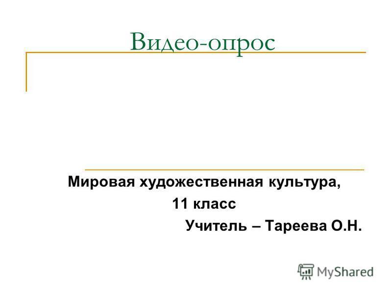Видео-опрос Мировая художественная культура, 11 класс Учитель – Тареева О.Н.