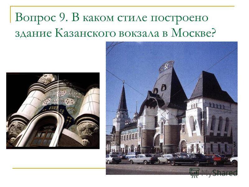 Вопрос 9. В каком стиле построено здание Казанского вокзала в Москве?
