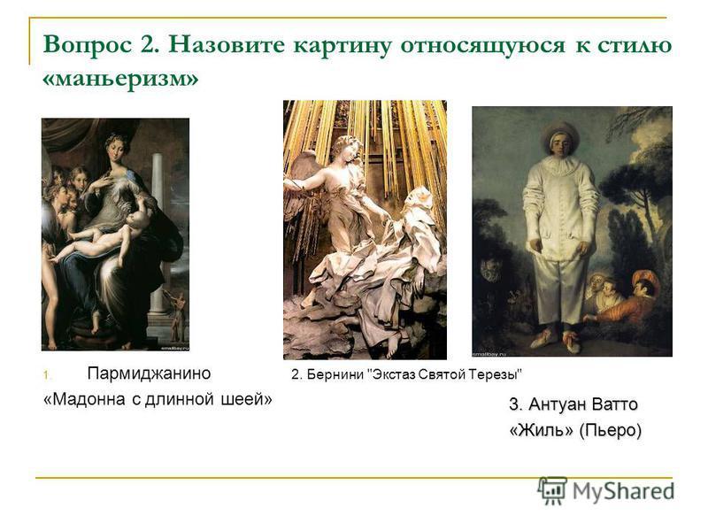 Вопрос 2. Назовите картину относящуюся к стилю «маньеризм» 1. Пармиджанино 2. Бернини Экстаз Святой Терезы «Мадонна с длинной шеей» 3. Антуан Ватто «Жиль» (Пьеро)