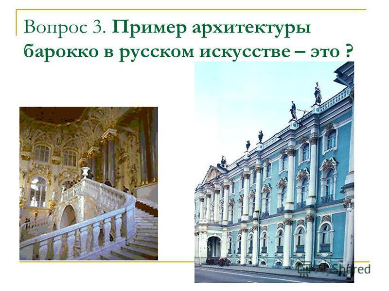 Вопрос 3. Пример архитектуры барокко в русском искусстве – это ?