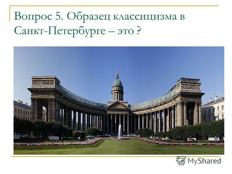 Вопрос 5. Образец классицизма в Санкт-Петербурге – это ?