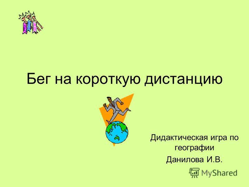 Бег на короткую дистанцию Дидактическая игра по географии Данилова И.В.
