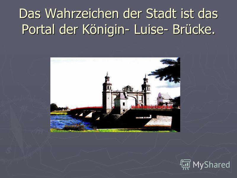 Das Wahrzeichen der Stadt ist das Portal der Königin- Luise- Brücke.