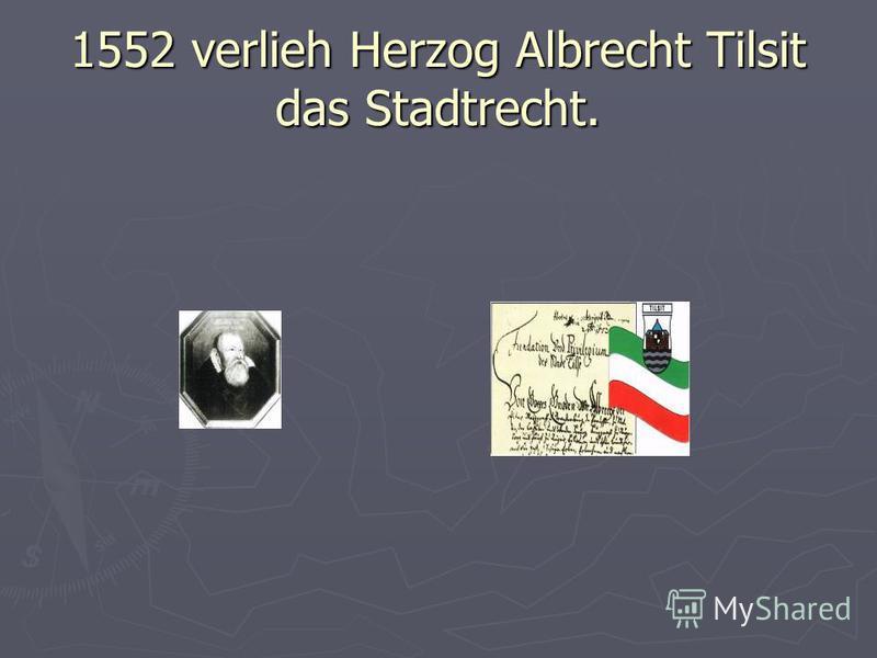 1552 verlieh Herzog Albrecht Tilsit das Stadtrecht.