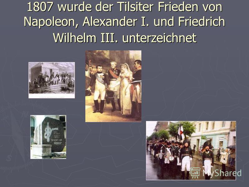 1807 wurde der Tilsiter Frieden von Napoleon, Alexander I. und Friedrich Wilhelm III. unterzeichnet