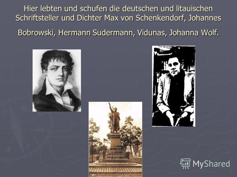 Hier lebten und schufen die deutschen und litauischen Schriftsteller und Dichter Max von Schenkendorf, Johannes Bobrowski, Hermann Sudermann, Vidunas, Johanna Wolf.