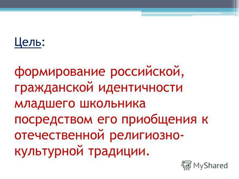 Цель: формирование российской, гражданской идентичности младшего школьника посредством его приобщения к отечественной религиозно- культурной традиции.