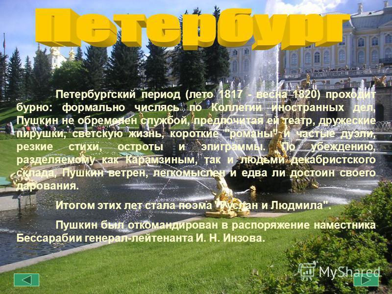 Петербургский период (лето 1817 - весна 1820) проходит бурно: формально числясь по Коллегии иностранных дел, Пушкин не обременен службой, предпочитая ей театр, дружеские пирушки, светскую жизнь, короткие