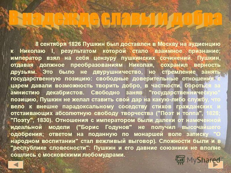 8 сентября 1826 Пушкин был доставлен в Москву на аудиенцию к Николаю I, результатом которой стало взаимное признание; император взял на себя цензуру пушкинских сочинений. Пушкин, отдавая должное преобразованиям Николая, сохранил верность друзьям. Это