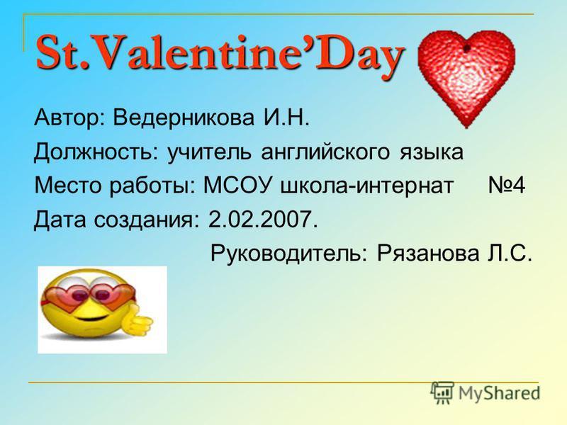«День святого Валентина» Автор: Сисина Е.А. Должность: учитель английского языка Место работы: МОУ Агаповская СОШ 1 имени П.А.Скачкова