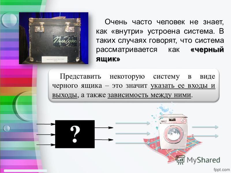 «черный ящик» Очень часто человек не знает, как «внутри» устроена система. В таких случаях говорят, что система рассматривается как «черный ящик» Представить некоторую систему в виде черного ящика – это значит указать ее входы и выходы, а также завис