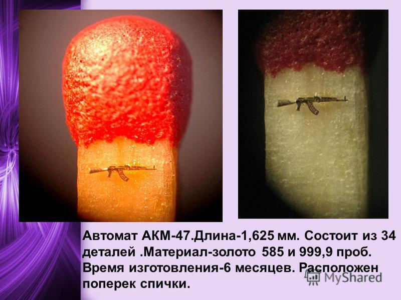 Автомат АКМ-47.Длина-1,625 мм. Состоит из 34 деталей.Материал-золото 585 и 999,9 проб. Время изготовления-6 месяцев. Расположен поперек спички.