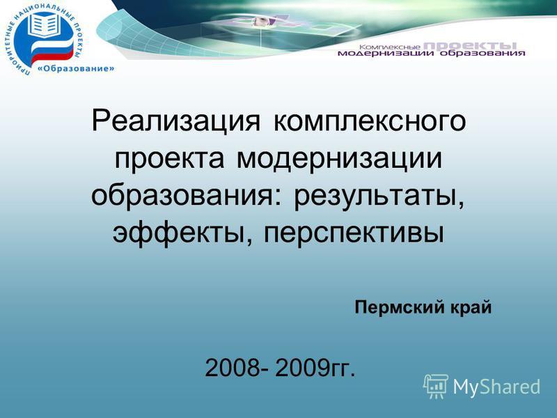 Реализация комплексного проекта модернизации образования: результаты, эффекты, перспективы 2008- 2009 гг. Пермский край