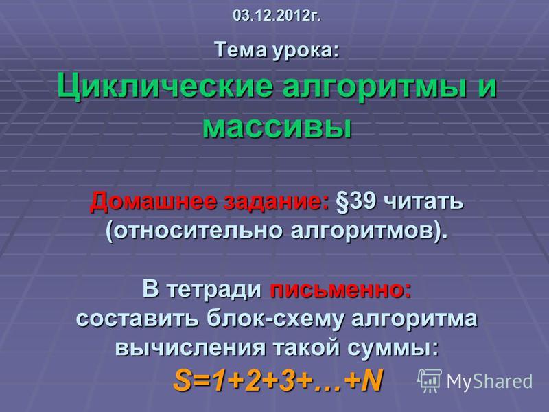 03.12.2012 г. Тема урока: Циклические алгоритмы и массивы Домашнее задание: §39 читать (относительно алгоритмов). В тетради письменно: составить блок-схему алгоритма вычисления такой суммы: S=1+2+3+…+N