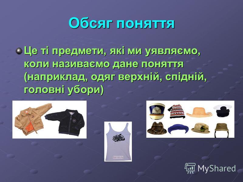 Обсяг поняття Це ті предмети, які ми уявляємо, коли називаємо дане поняття (наприклад, одяг верхній, спідній, головні убори)