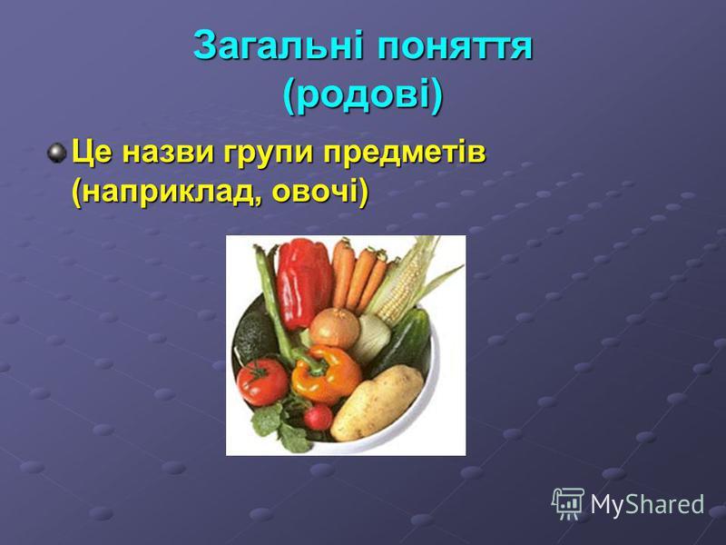 Загальні поняття (родові) Це назви групи предметів (наприклад, овочі)