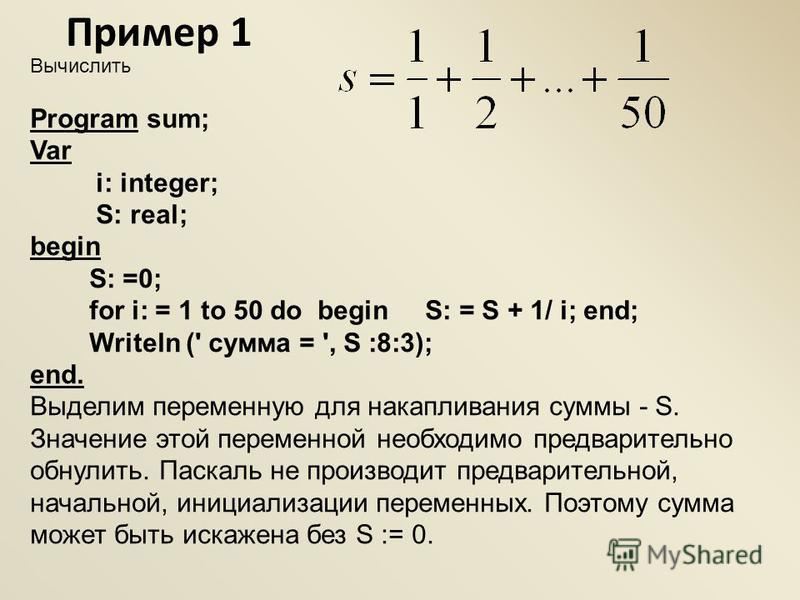 Вычислить Program sum; Var i: integer; S: real; begin S: =0; for i: = 1 to 50 do begin S: = S + 1/ i; end; Writeln (' сумма = ', S :8:3); end. Выделим переменную для накапливания суммы - S. Значение этой переменной необходимо предварительно обнулить.
