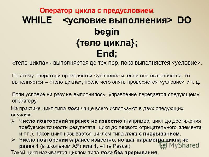 WHILE DO begin {тело цикла}; End; «тело цикла» - выполняется до тех пор, пока выполняется. По этому оператору проверяется и, если оно выполняется, то выполняется – «тело цикла», после чего опять проверяется и т. д. Если условие ни разу не выполнилось