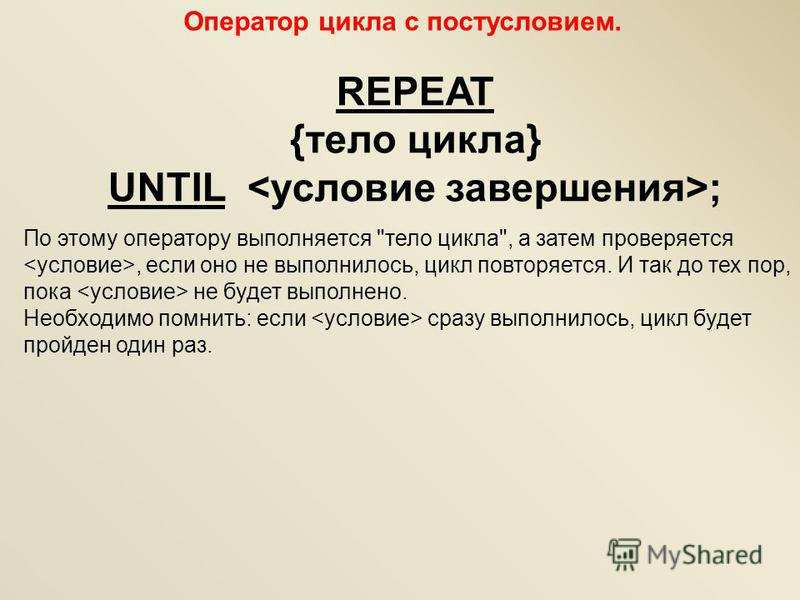 Оператор цикла с постусловием. REPEAT {тело цикла} UNTIL ; По этому оператору выполняется
