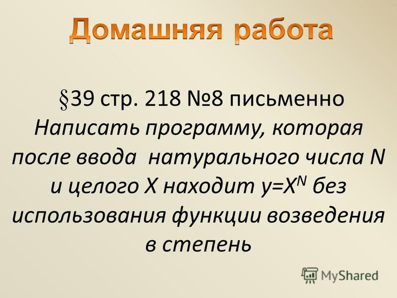 § 39 стр. 218 8 письменно Написать программу, которая после ввода натурального числа N и целого Х находит y=Х N без использования функции возведения в степень