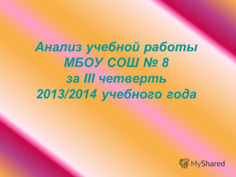 Анализ учебной работы МБОУ СОШ 8 за III четвертьть 2013/2014 учебного года