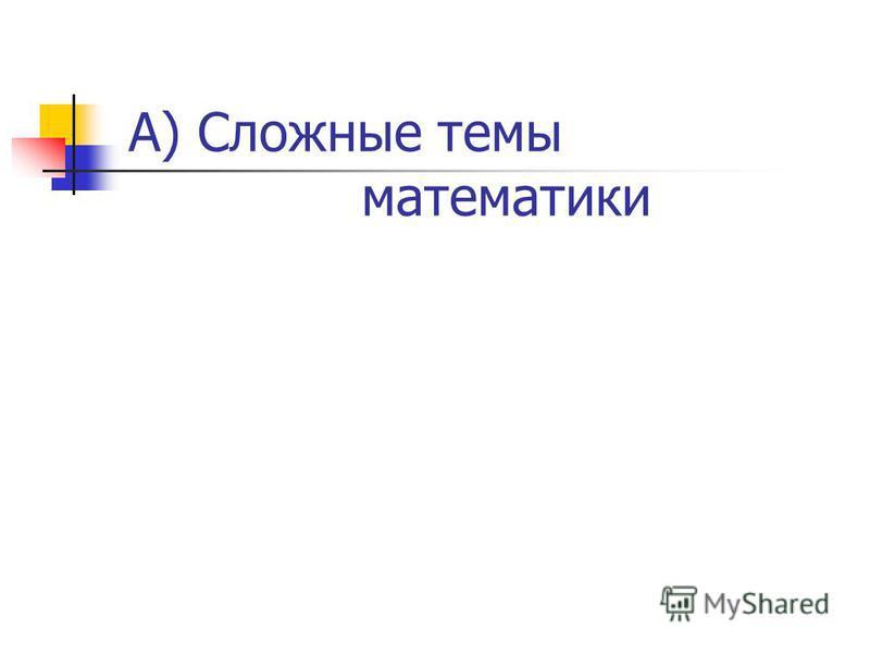А) Сложные темы математики
