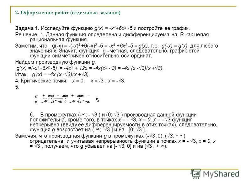 2. Оформление работ (отдельные задания) Задача 1. Исследуйте функцию g(x) = -x 4 +6x 2 -5 и постройте ее график. Решение. 1. Данная функция определена и дифференцируема на R как целая рациональная функция. Заметим, что g(-x) = -(-х) 4 +6(-х) 2 -5 =