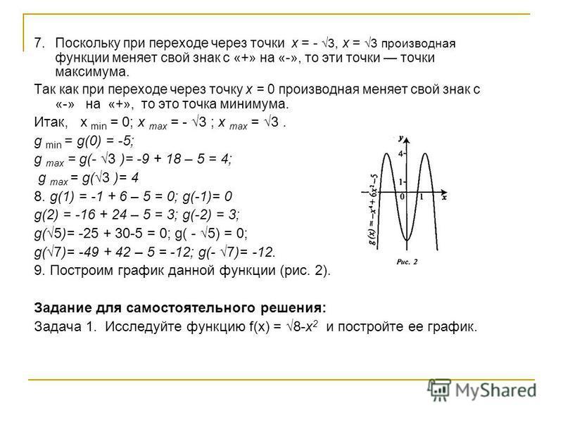 7. Поскольку при переходе через точки x = - 3, х = 3 производная функции меняет свой знак с «+» на «-», то эти точки точки максимума. Так как при переходе через точку х = 0 производная меняет свой знак с «-» на «+», то это точка минимума. Итак, x min