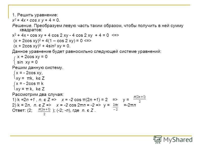 1. Решить уравнение: х 2 + 4 х cos x y + 4 = 0. Решение. Преобразуем левую часть таким образом, чтобы получить в ней сумму квадратов: х 2 + 4 х cos xy + 4 cos 2 xy - 4 cos 2 xy + 4 = 0 (x + 2cos xy) 2 + 4(1 – cos 2 xy) = 0 (х + 2cos xy) 2 + 4sin 2 xy