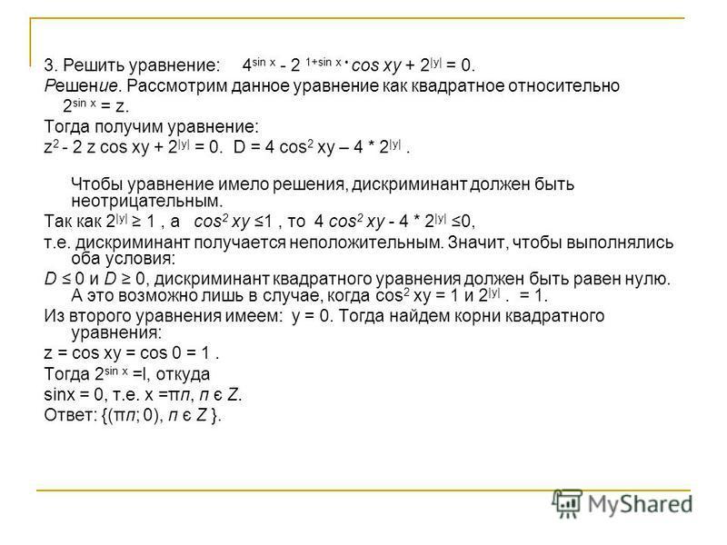 3. Решить уравнение: 4 sin х - 2 1+sin х cos xy + 2 |у| = 0. Решение. Рассмотрим данное уравнение как квадратное относительно 2 sin х = z. Тогда получим уравнение: z 2 - 2 z cos xу + 2 |у| = 0. D = 4 cos 2 xу – 4 * 2 |у|. Чтобы уравнение имело решени
