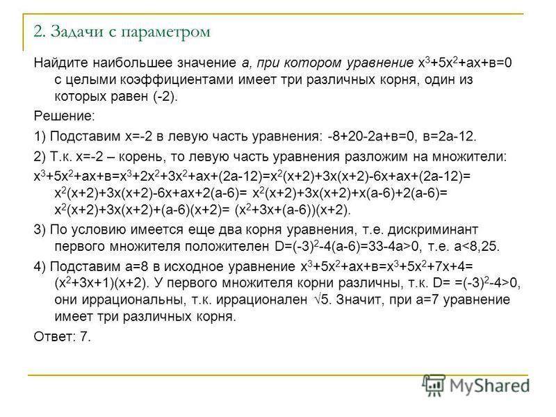 2. Задачи с параметром Найдите наибольшее значение а, при котором уравнение х 3 +5 х 2 +ах+в=0 с целыми коэффициентами имеет три различных корня, один из которых равен (-2). Решение: 1) Подставим х=-2 в левую часть уравнения: -8+20-2 а+в=0, в=2 а-12.