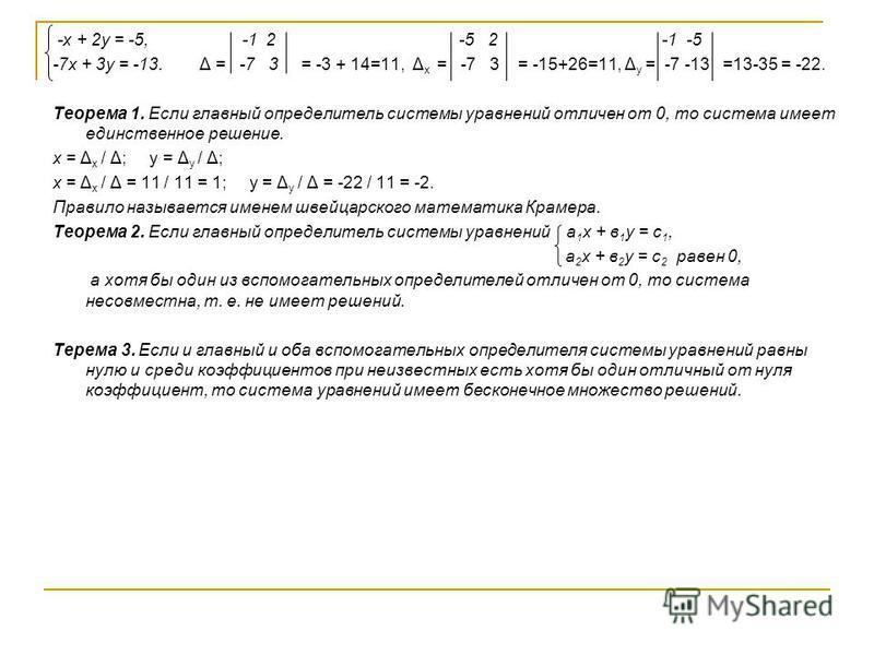 -х + 2 у = -5, -1 2 -5 2 -1 -5 -7 х + 3 у = -13. Δ = -7 3 = -3 + 14=11, Δ х = -7 3 = -15+26=11, Δ у = -7 -13 =13-35 = -22. Теорема 1. Если главный определитель системы уравнений отличен от 0, то система имеет единственное решение. х = Δ х / Δ; у = Δ