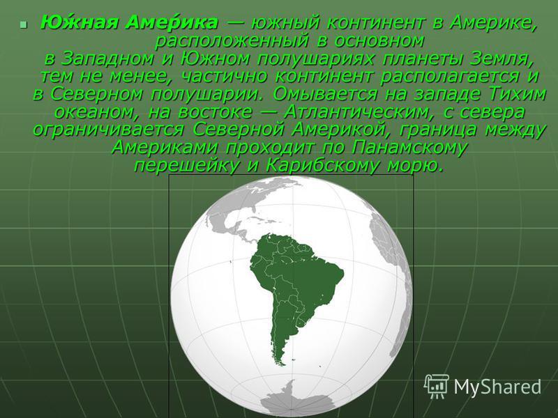 Ю́ююжная Аме́рика южный континент в Америке, расположенный в основном в Западном и Южном полушариях планеты Земля, тем не менее, частично континент располагается и в Северном полушарии. Омывается на западе Тихим океаном, на востоке Атлантическим, с с