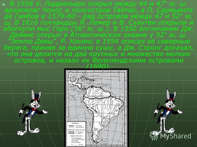 В 1558 Х. Ладрильеро открыл между 44 и 47° ю. ш. архипелаг Чонос и полуостров Тайтао, а П. Сармьенто де Гамбоа в 1579-80 - ряд островов между 47 и 52° ю. ш. В 1616 голландцы Я. Лемер и В. Схаутен открыли и обогнули мыс Горн (56° ю. ш.). В 1592 англич