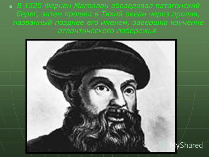 В 1520 Фернан Магеллан обследовал патагонский берег, затем прошел в Тихий океан через пролив, названный позднее его именем, завершив изучение атлантического побережья.