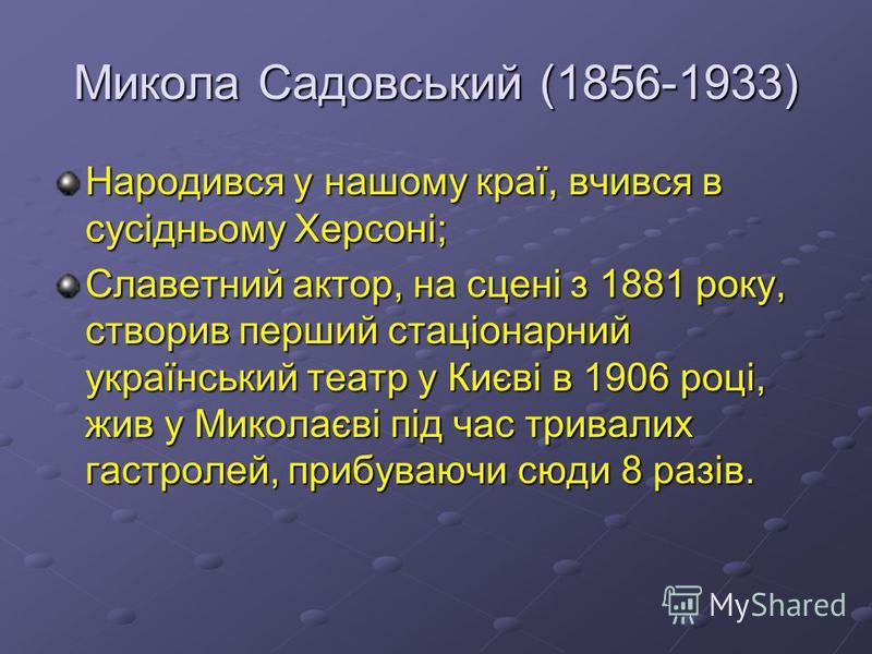 Микола Садовський (1856-1933) Народився у нашому краї, вчився в сусідньому Херсоні; Славетний актор, на сцені з 1881 року, створив перший стаціонарний український театр у Києві в 1906 році, жив у Миколаєві під час тривалих гастролей, прибуваючи сюди
